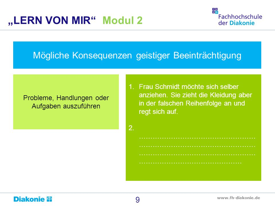 """www.fh-diakonie.de Mögliche Konsequenzen geistiger Beeinträchtigung 9 """"LERN VON MIR"""" Modul 2 Probleme, Handlungen oder Aufgaben auszuführen 1.Frau Sch"""