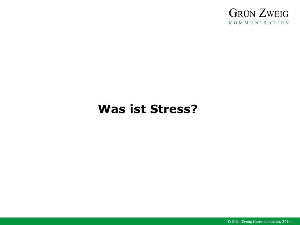 © Grün Zweig Kommunikation, 2014 Schreck Angst, Panik Wut Frust Druck Dauerbelastung Dauerüberlastung