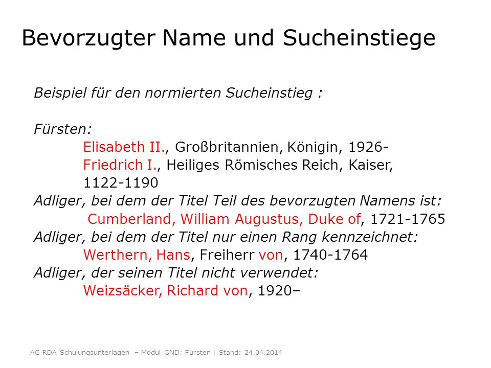 Bevorzugter Name und Sucheinstiege Beispiel für den normierten Sucheinstieg : Fürsten: Elisabeth II., Großbritannien, Königin, 1926- Friedrich I., Heiliges Römisches Reich, Kaiser, 1122-1190 Adliger, bei dem der Titel Teil des bevorzugten Namens ist: Cumberland, William Augustus, Duke of, 1721-1765 Adliger, bei dem der Titel nur einen Rang kennzeichnet: Werthern, Hans, Freiherr von, 1740-1764 Adliger, der seinen Titel nicht verwendet: Weizsäcker, Richard von, 1920– AG RDA Schulungsunterlagen – Modul GND: Fürsten | Stand: 24.04.2014
