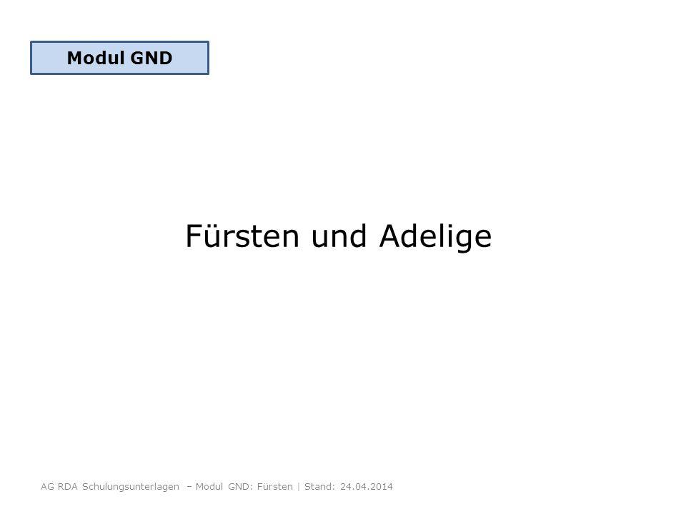 Fürsten und Adelige AG RDA Schulungsunterlagen – Modul GND: Fürsten | Stand: 24.04.2014 Modul GND