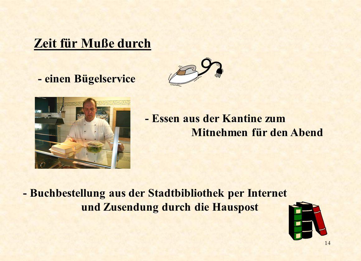 14 Zeit für Muße durch - einen Bügelservice - Buchbestellung aus der Stadtbibliothek per Internet und Zusendung durch die Hauspost - Essen aus der Kantine zum Mitnehmen für den Abend