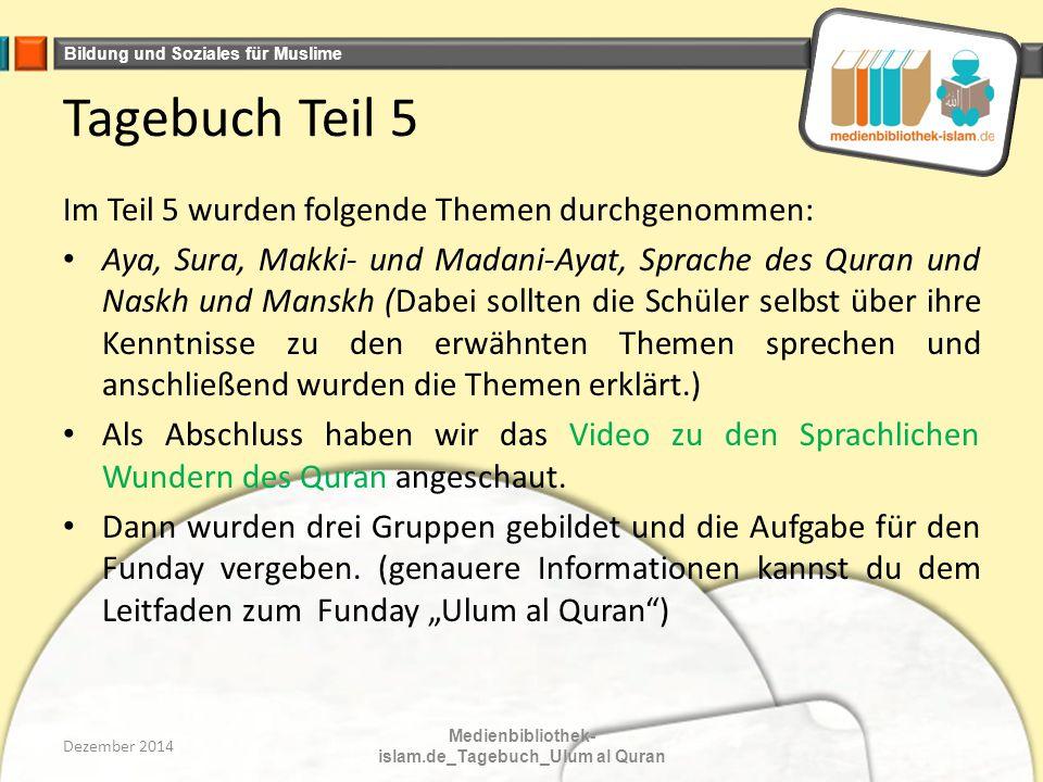 Bildung und Soziales für Muslime Tagebuch Teil 5 Im Teil 5 wurden folgende Themen durchgenommen: Aya, Sura, Makki- und Madani-Ayat, Sprache des Quran und Naskh und Manskh (Dabei sollten die Schüler selbst über ihre Kenntnisse zu den erwähnten Themen sprechen und anschließend wurden die Themen erklärt.) Als Abschluss haben wir das Video zu den Sprachlichen Wundern des Quran angeschaut.