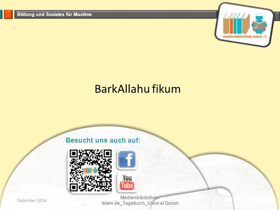 Bildung und Soziales für Muslime BarkAllahu fikum Dezember 2014 Medienbibliothek- islam.de_Tagebuch_Ulum al Quran Besucht uns auch auf: