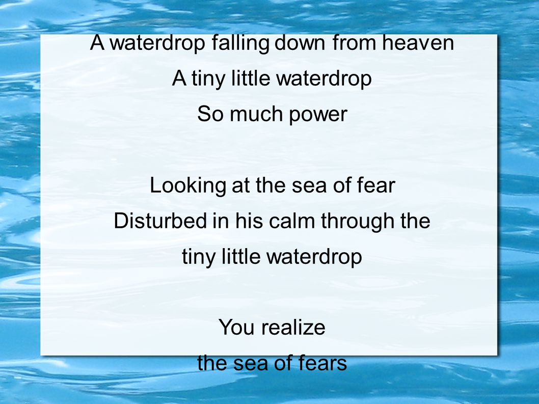 A waterdrop falling down from heaven A tiny little waterdrop So much power Looking at the sea of fear Disturbed in his calm through the tiny little wa