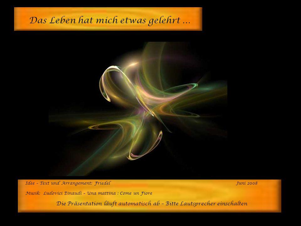Idee – Text und Arrangement: FriedelJuni 2008 Musik: Ludovici Einaudi – Una mattina : Come un Fiore Die Präsentation läuft automatisch ab – Bitte Lautsprecher einschalten Das Leben hat mich etwas gelehrt …