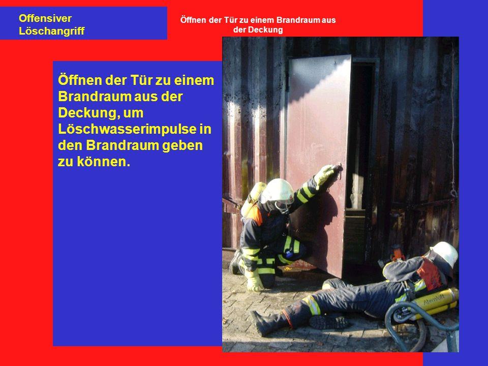 Offensiver Löschangriff Öffnen der Tür zu einem Brandraum aus der Deckung, um Löschwasserimpulse in den Brandraum geben zu können.