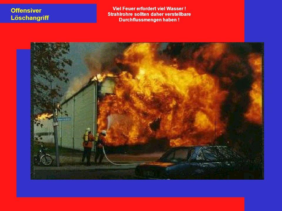 Offensiver Löschangriff Viel Feuer erfordert viel Wasser ! Strahlrohre sollten daher verstellbare Durchflussmengen haben !