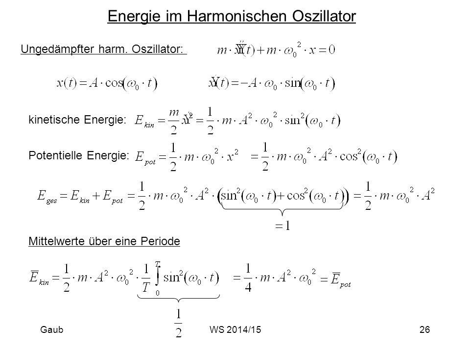 Energie im Harmonischen Oszillator Ungedämpfter harm. Oszillator: kinetische Energie: Potentielle Energie: Mittelwerte über eine Periode Gaub26WS 2014