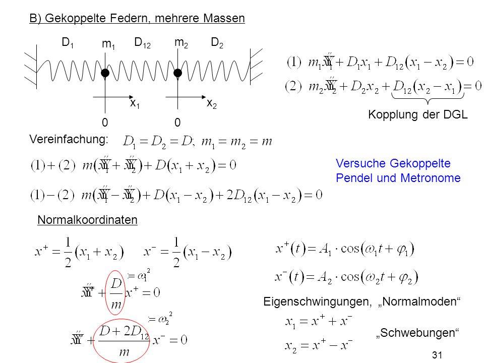 """B) Gekoppelte Federn, mehrere Massen D1D1 D 12 D2D2 m1m1 m2m2 0 x1x1 0 x2x2 Kopplung der DGL Vereinfachung: Normalkoordinaten Eigenschwingungen, """"Norm"""