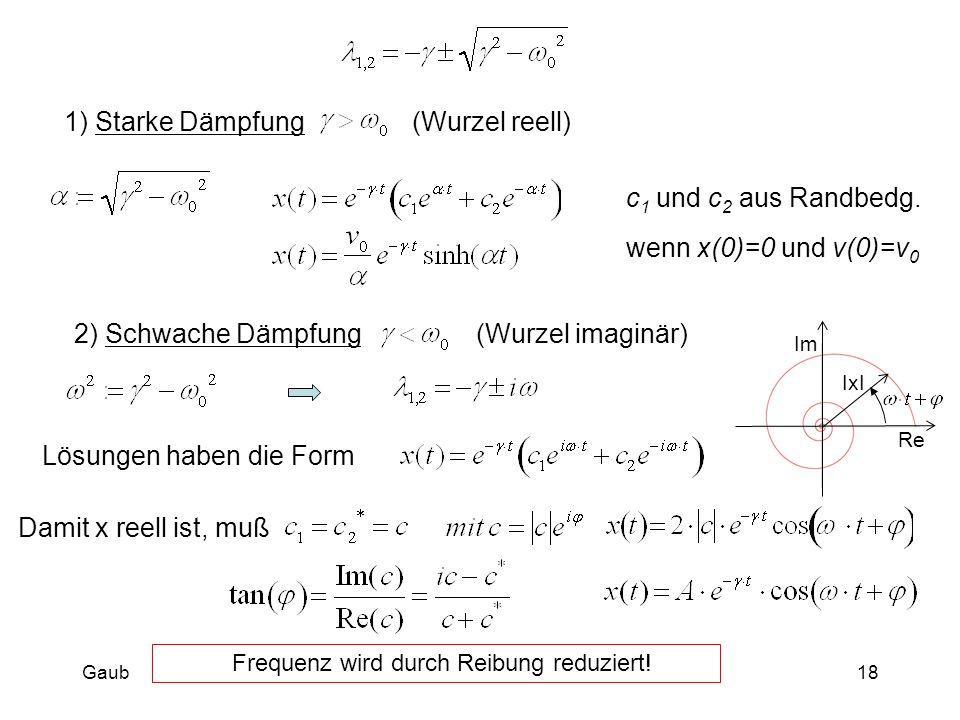 1) Starke Dämpfung (Wurzel reell) c 1 und c 2 aus Randbedg. 2) Schwache Dämpfung (Wurzel imaginär) Lösungen haben die FormDamit x reell ist, muß Frequ