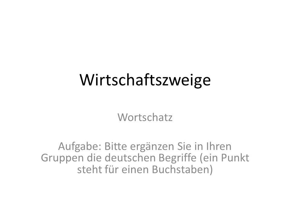 Wirtschaftszweige Wortschatz Aufgabe: Bitte ergänzen Sie in Ihren Gruppen die deutschen Begriffe (ein Punkt steht für einen Buchstaben)