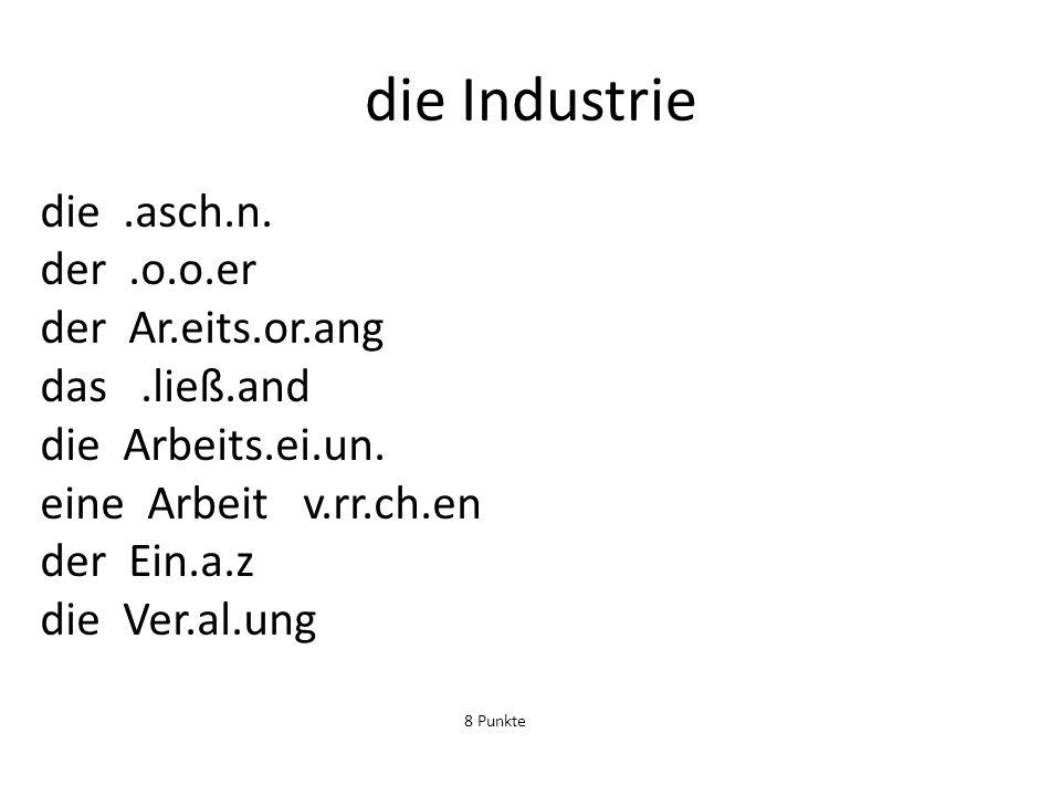 die Industrie die.asch.n. der.o.o.er der Ar.eits.or.ang das.ließ.and die Arbeits.ei.un. eine Arbeit v.rr.ch.en der Ein.a.z die Ver.al.ung 8 Punkte