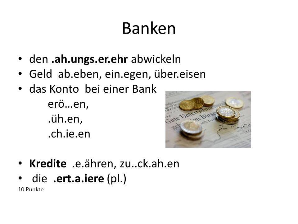 Banken den.ah.ungs.er.ehr abwickeln Geld ab.eben, ein.egen, über.eisen das Konto bei einer Bank erö…en,.üh.en,.ch.ie.en Kredite.e.ähren, zu..ck.ah.en
