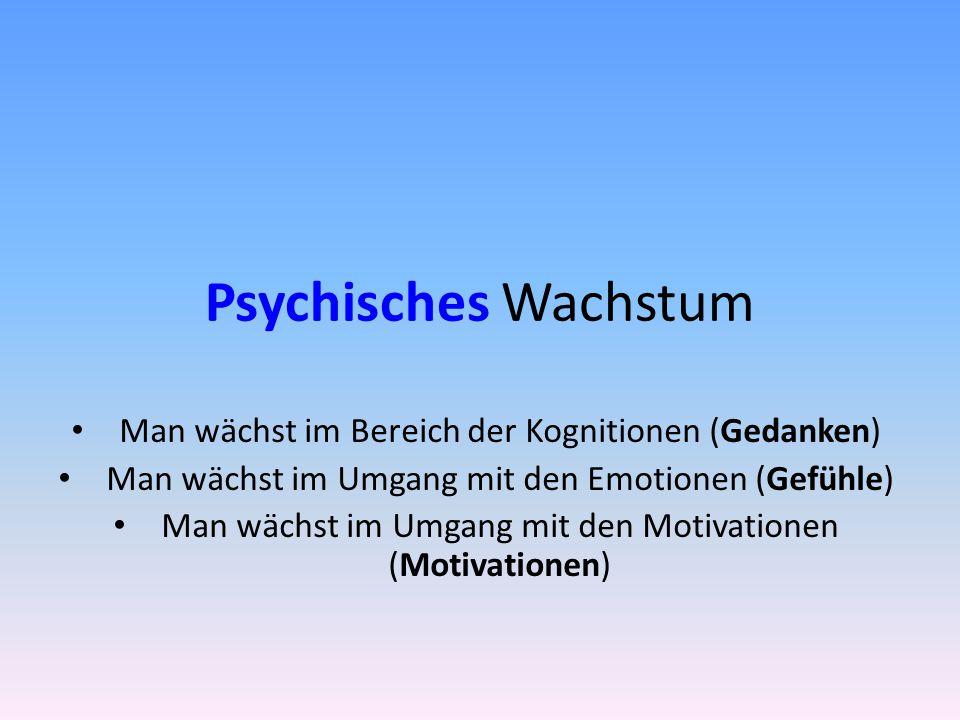 Psychisches Wachstum Man wächst im Bereich der Kognitionen (Gedanken) Man wächst im Umgang mit den Emotionen (Gefühle) Man wächst im Umgang mit den Motivationen (Motivationen)