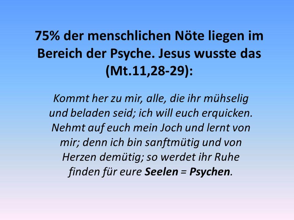75% der menschlichen Nöte liegen im Bereich der Psyche. Jesus wusste das (Mt.11,28-29): Kommt her zu mir, alle, die ihr mühselig und beladen seid; ich