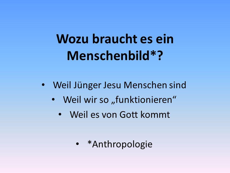 """Wozu braucht es ein Menschenbild*? Weil Jünger Jesu Menschen sind Weil wir so """"funktionieren"""" Weil es von Gott kommt *Anthropologie"""