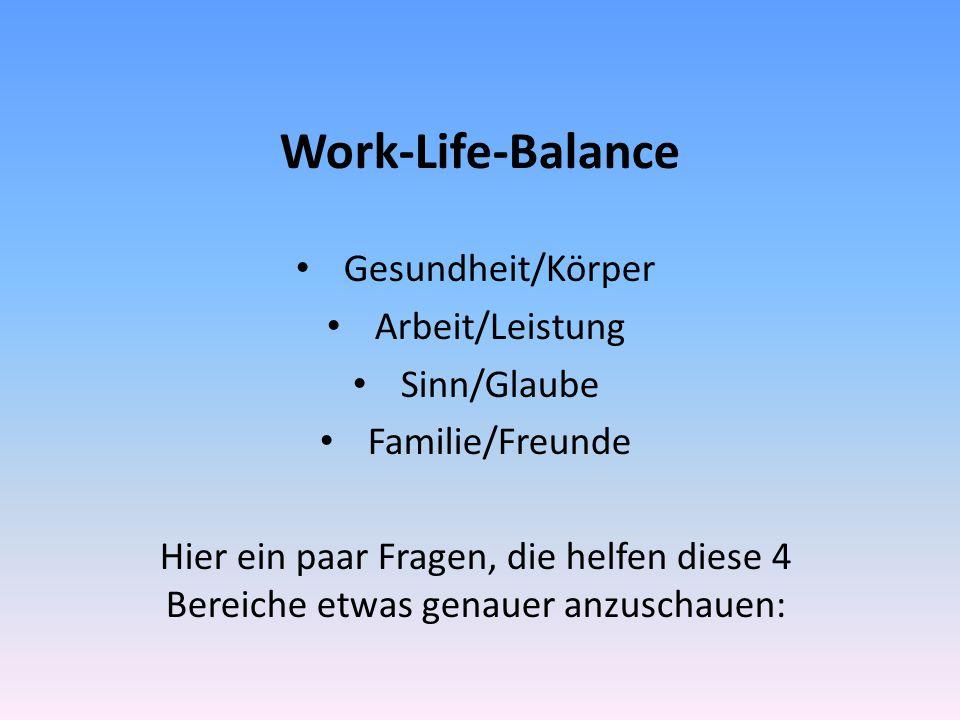 Work-Life-Balance Gesundheit/Körper Arbeit/Leistung Sinn/Glaube Familie/Freunde Hier ein paar Fragen, die helfen diese 4 Bereiche etwas genauer anzuschauen: