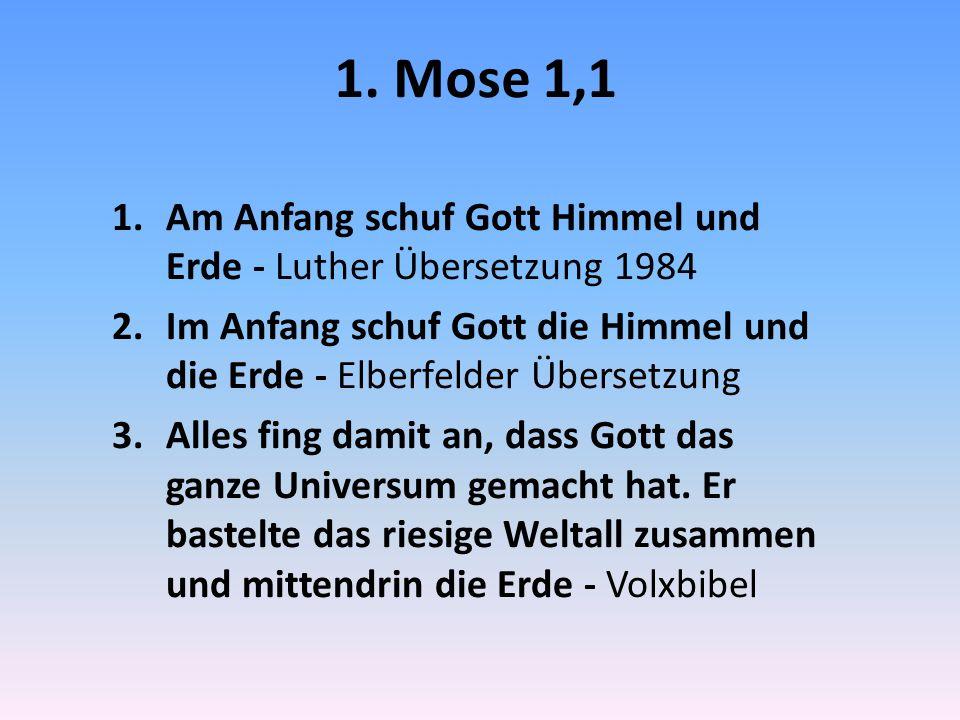 1. Mose 1,1 1.Am Anfang schuf Gott Himmel und Erde - Luther Übersetzung 1984 2.Im Anfang schuf Gott die Himmel und die Erde - Elberfelder Übersetzung