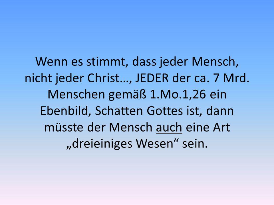 Wenn es stimmt, dass jeder Mensch, nicht jeder Christ…, JEDER der ca. 7 Mrd. Menschen gemäß 1.Mo.1,26 ein Ebenbild, Schatten Gottes ist, dann müsste d
