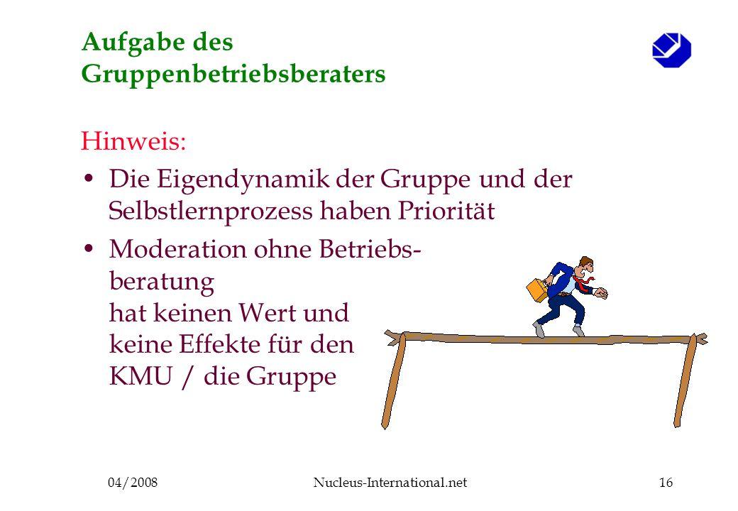 04/2008Nucleus-International.net16 Aufgabe des Gruppenbetriebsberaters Hinweis: Die Eigendynamik der Gruppe und der Selbstlernprozess haben Priorität Moderation ohne Betriebs- beratung hat keinen Wert und keine Effekte für den KMU / die Gruppe