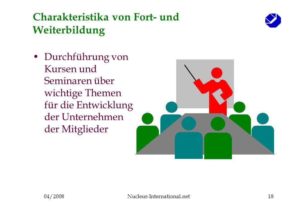 04/2008Nucleus-International.net18 Charakteristika von Fort- und Weiterbildung Durchführung von Kursen und Seminaren über wichtige Themen für die Entwicklung der Unternehmen der Mitglieder