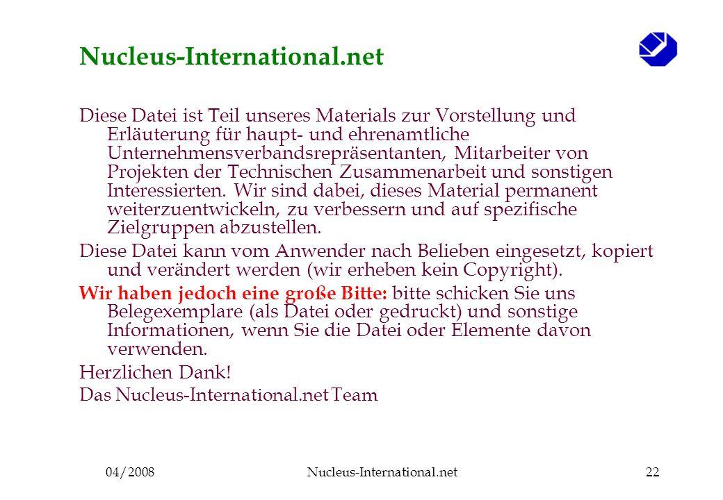 04/2008Nucleus-International.net22 Nucleus-International.net Diese Datei ist Teil unseres Materials zur Vorstellung und Erläuterung für haupt- und ehrenamtliche Unternehmensverbandsrepräsentanten, Mitarbeiter von Projekten der Technischen Zusammenarbeit und sonstigen Interessierten.