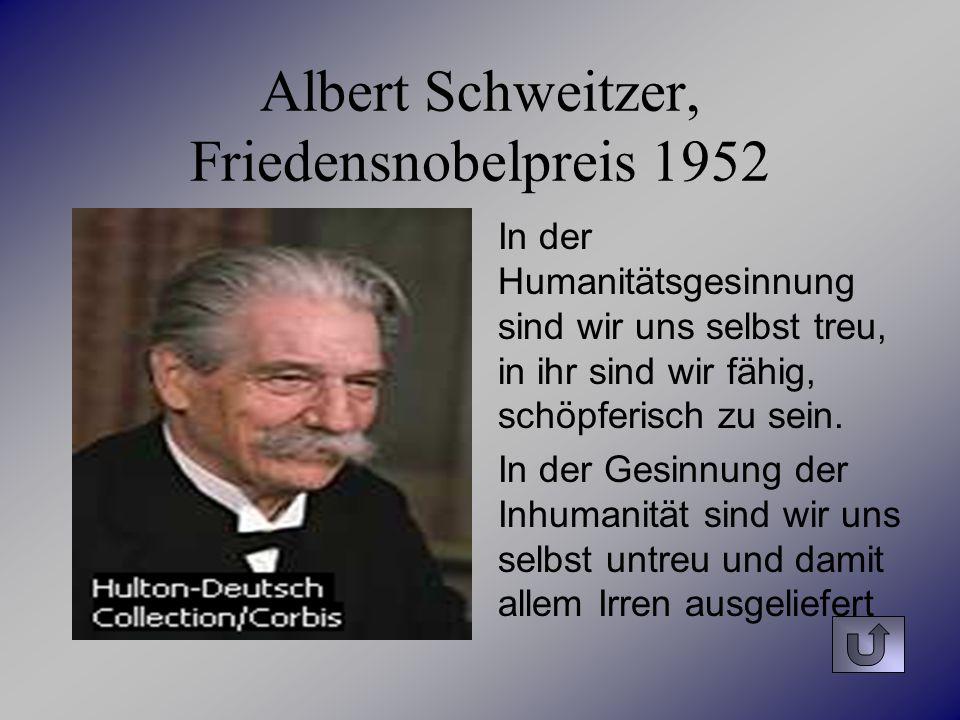 Albert Schweitzer, Friedensnobelpreis 1952 In der Humanitätsgesinnung sind wir uns selbst treu, in ihr sind wir fähig, schöpferisch zu sein. In der Ge