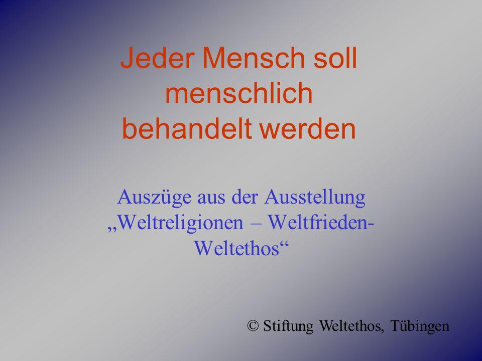 """Jeder Mensch soll menschlich behandelt werden Auszüge aus der Ausstellung """"Weltreligionen – Weltfrieden- Weltethos"""" © Stiftung Weltethos, Tübingen"""