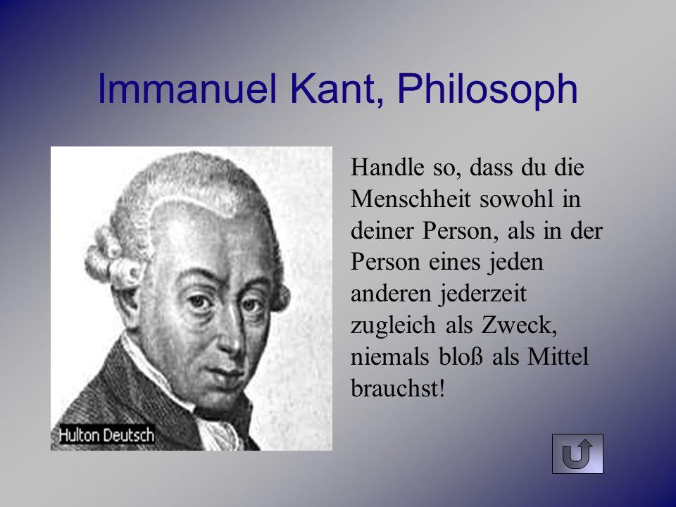 Immanuel Kant, Philosoph Handle so, dass du die Menschheit sowohl in deiner Person, als in der Person eines jeden anderen jederzeit zugleich als Zweck