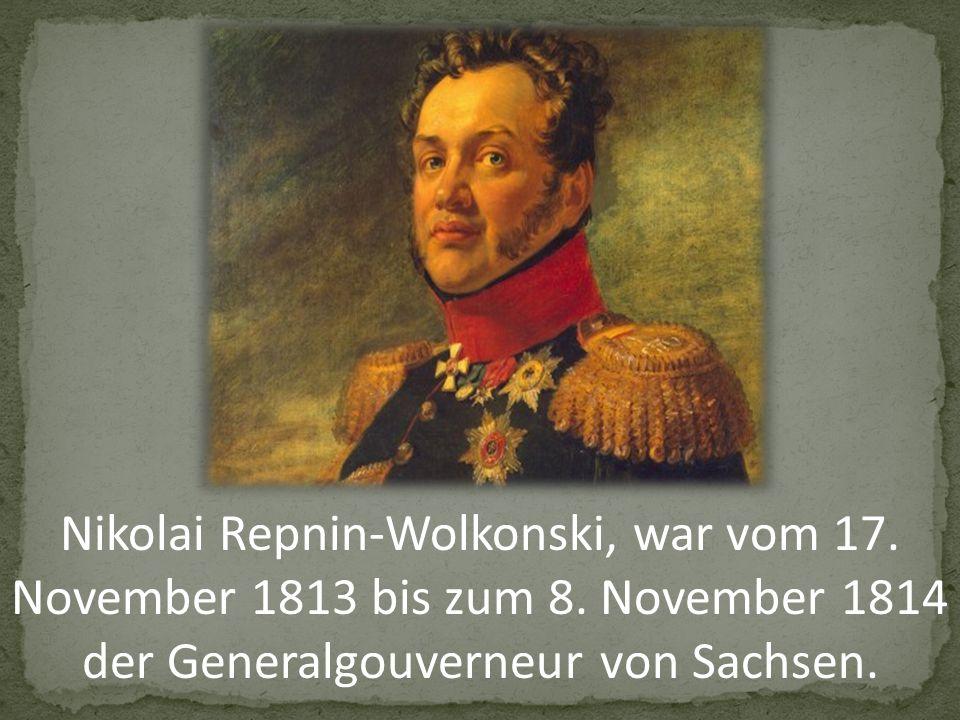 Nikolai Repnin-Wolkonski, war vom 17.November 1813 bis zum 8.