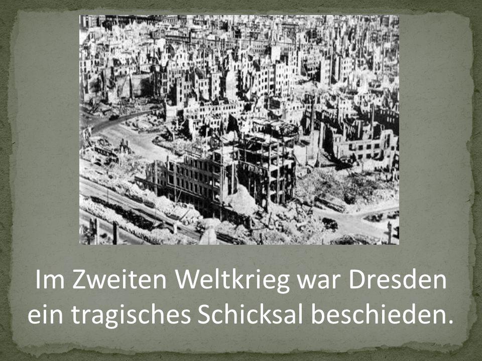 Im Zweiten Weltkrieg war Dresden ein tragisches Schicksal beschieden.
