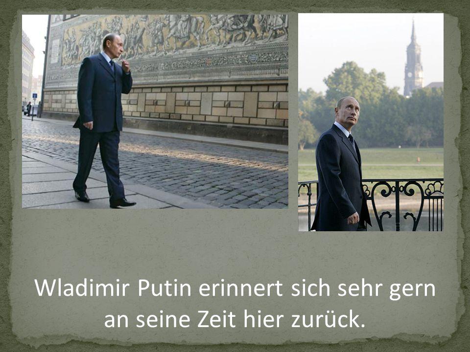 Wladimir Putin erinnert sich sehr gern an seine Zeit hier zurück.