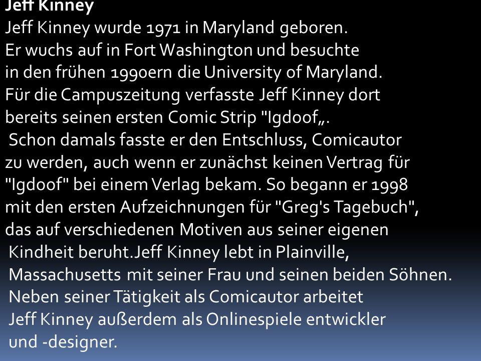 Jeff Kinney Jeff Kinney wurde 1971 in Maryland geboren. Er wuchs auf in Fort Washington und besuchte in den frühen 1990ern die University of Maryland.