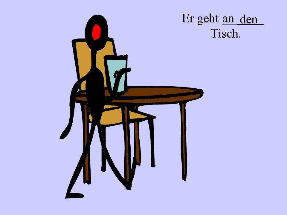 Er sitzt an ___ Tisch. dem (am)
