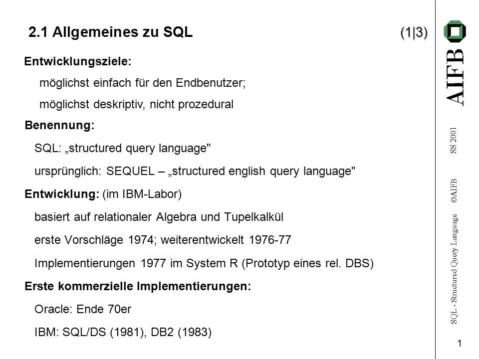 SQL - Structured Query Language  AIFB SS 2001 2 (2|3) 2.1 Allgemeines zu SQL (2|3) SQL-86 (1986):erster Standardisierungsversuch; Standard noch lückenhaft SQL-89 (1989):Lücken von SQL-86 z.T.