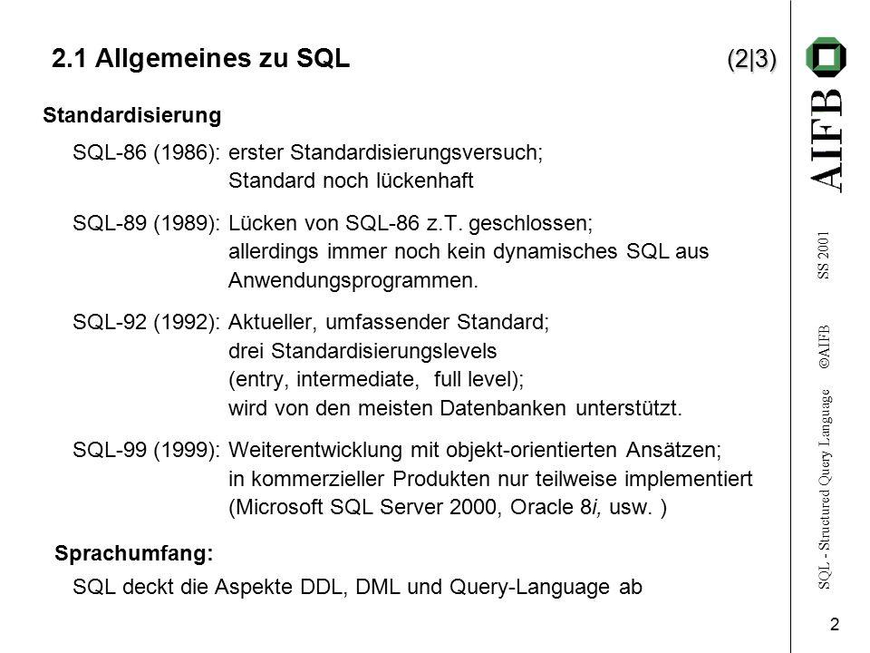 SQL - Structured Query Language  AIFB SS 2001 3 (3|3) 2.1 Allgemeines zu SQL (3|3) Terminologie: table–Relation record, row–Tupel field, column–Attribut relationales Modell: SQL ist keine direkte und vollständige Umsetzung des rel.