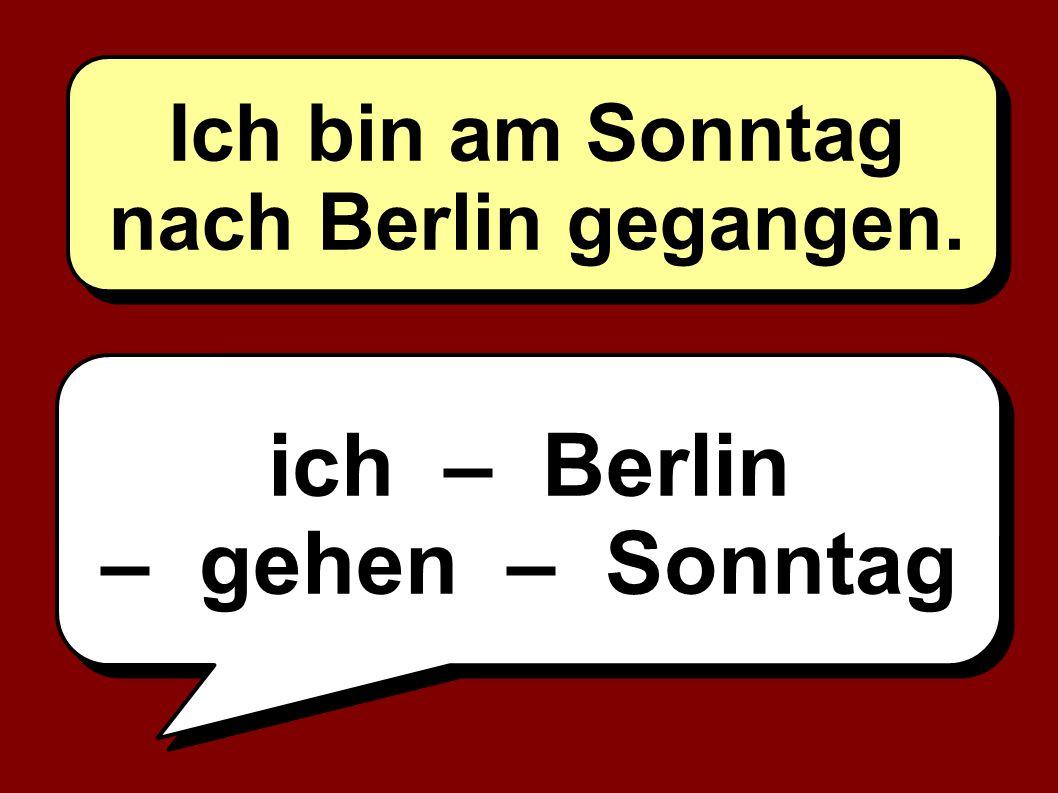 ich – Berlin – gehen – Sonntag Ich bin am Sonntag nach Berlin gegangen.