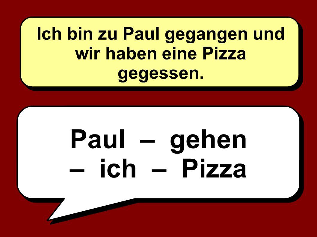 Paul – gehen – ich – Pizza Ich bin zu Paul gegangen und wir haben eine Pizza gegessen.