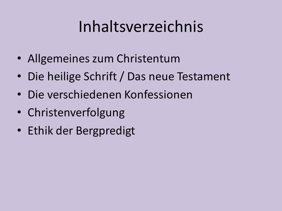 Inhaltsverzeichnis Allgemeines zum Christentum Die heilige Schrift / Das neue Testament Die verschiedenen Konfessionen Christenverfolgung Ethik der Bergpredigt