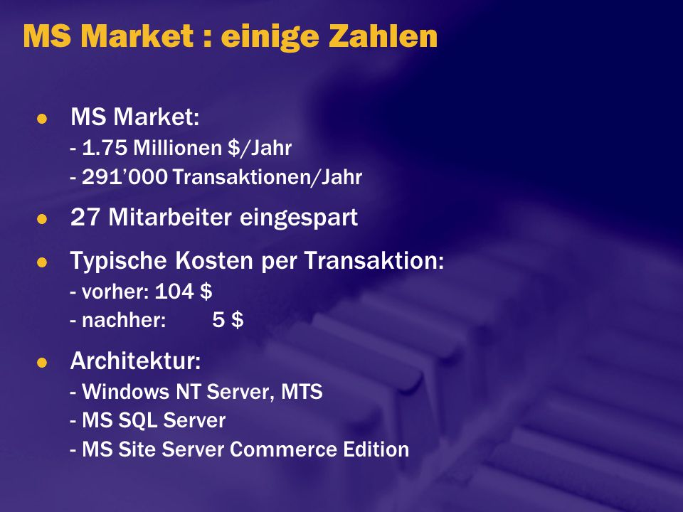 MS Market : einige Zahlen MS Market: - 1.75 Millionen $/Jahr - 291'000 Transaktionen/Jahr 27 Mitarbeiter eingespart Typische Kosten per Transaktion: -