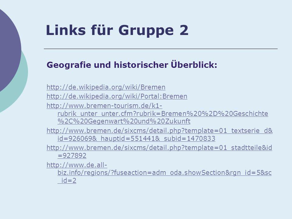 Links für Gruppe 2 Geografie und historischer Überblick: http://de.wikipedia.org/wiki/Bremen http://de.wikipedia.org/wiki/Portal:Bremen http://www.bremen-tourism.de/k1- rubrik_unter_unter.cfm rubrik=Bremen%20%2D%20Geschichte %2C%20Gegenwart%20und%20Zukunft http://www.bremen.de/sixcms/detail.php template=01_textserie_d& id=926069&_hauptid=551441&_subid=1470833 http://www.bremen.de/sixcms/detail.php template=01_stadtteile&id =927892 http://www.de.all- biz.info/regions/ fuseaction=adm_oda.showSection&rgn_id=5&sc _id=2