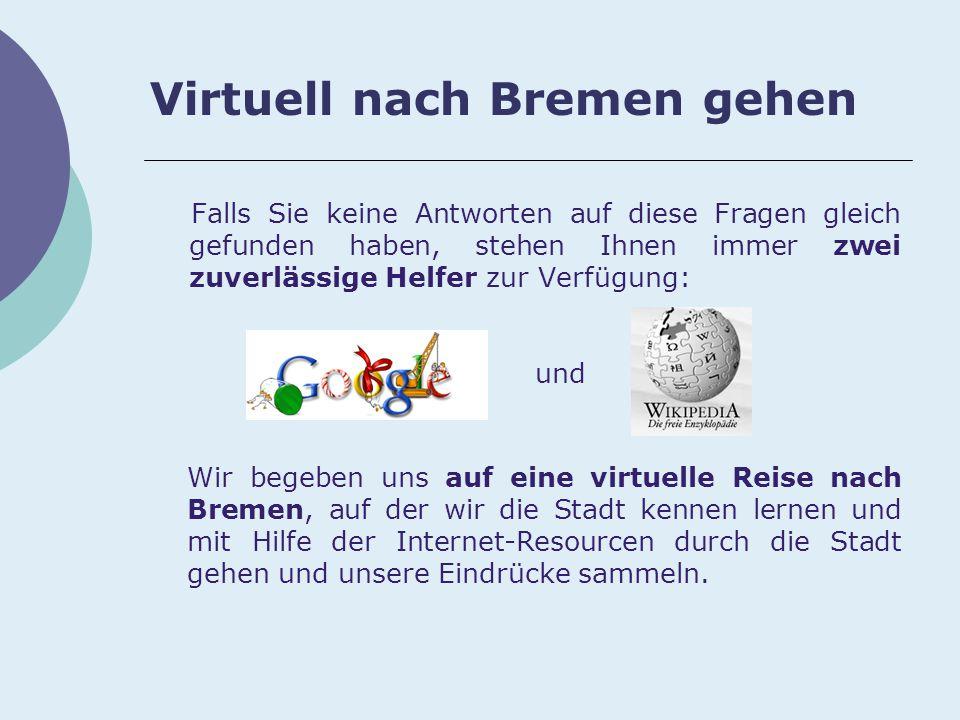 Virtuell nach Bremen gehen Falls Sie keine Antworten auf diese Fragen gleich gefunden haben, stehen Ihnen immer zwei zuverlässige Helfer zur Verfügung: und Wir begeben uns auf eine virtuelle Reise nach Bremen, auf der wir die Stadt kennen lernen und mit Hilfe der Internet-Resourcen durch die Stadt gehen und unsere Eindrücke sammeln.