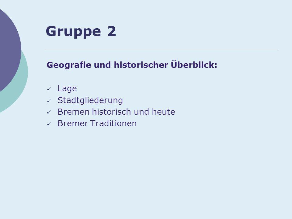 Gruppe 2 Geografie und historischer Überblick: Lage Stadtgliederung Bremen historisch und heute Bremer Traditionen