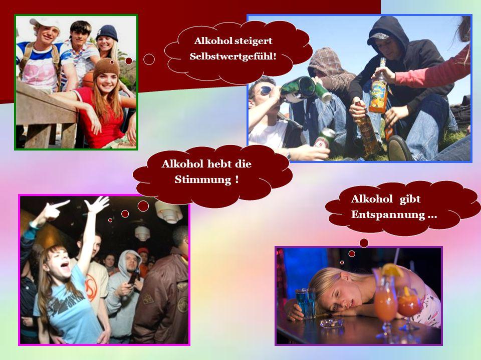 Alkohol steigert Selbstwertgefühl! Alkohol hebt die Stimmung ! Alkohol gibt Entspannung …