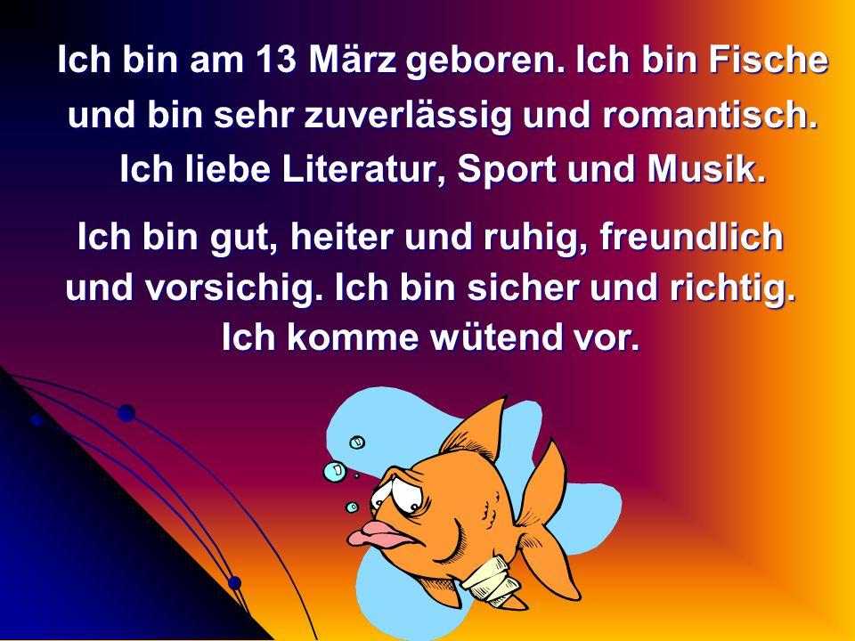 Ich bin am 13 März geboren. Ich bin Fische und bin sehr zuverlässig und romantisch. Ich liebe Literatur, Sport und Musik. Ich bin gut, heiter und ruhi