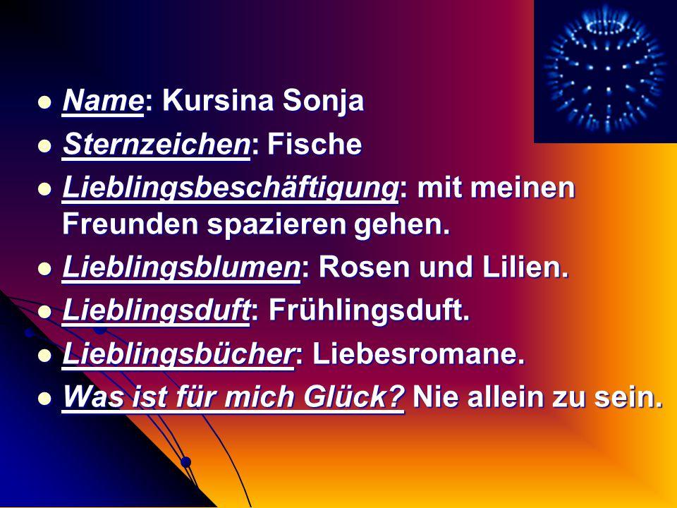 Name: Kursina Sonja Sternzeichen: Fische Lieblingsbeschäftigung: mit meinen Freunden spazieren gehen. Lieblingsblumen: Rosen und Lilien. Lieblingsduft
