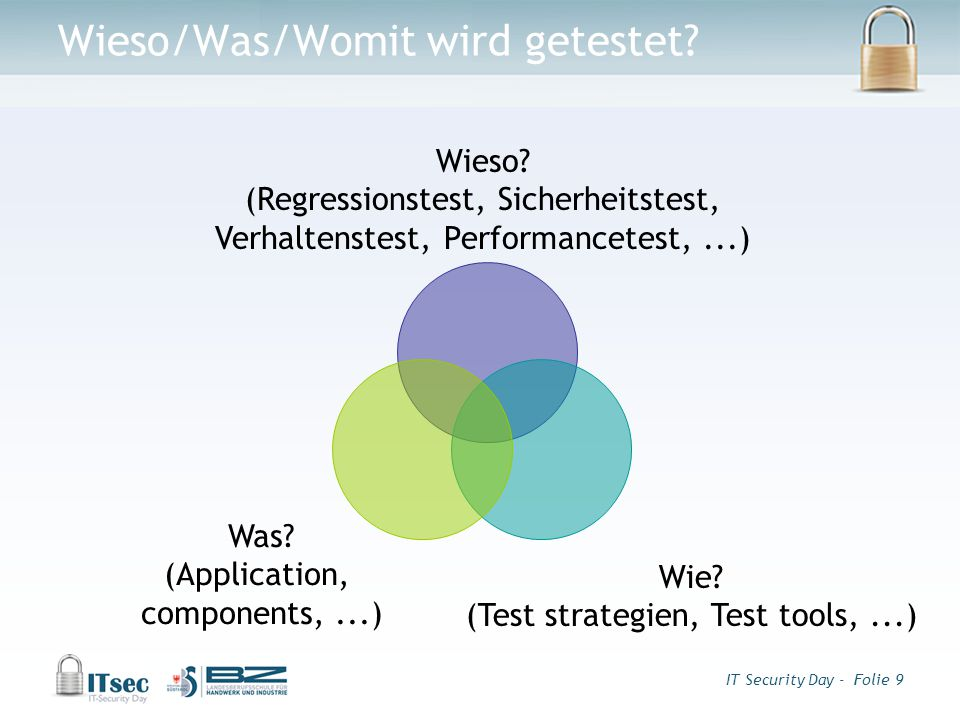 IT Security Day - Folie 9 Wieso/Was/Womit wird getestet? Was? (Application, components,...) Wie? (Test strategien, Test tools,...) Wieso? (Regressions