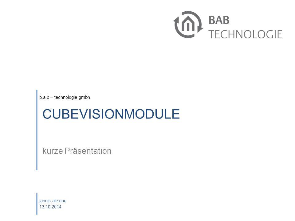 b.a.b – technologie gmbh jannis alexiou 13.10.2014 CUBEVISIONMODULE kurze Präsentation