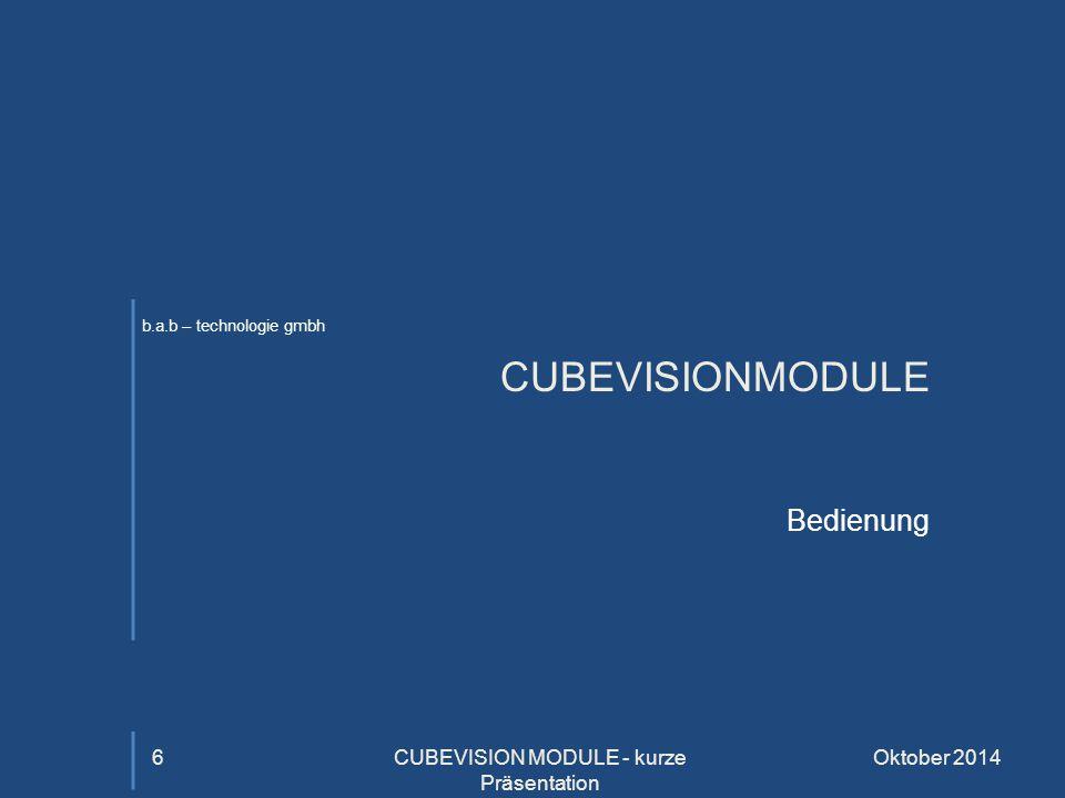 b.a.b – technologie gmbh CUBEVISIONMODULE Bedienung Oktober 2014CUBEVISION MODULE - kurze Präsentation 6