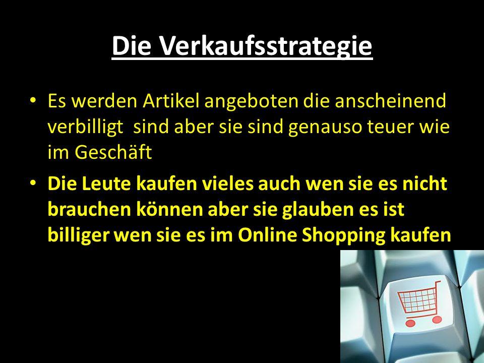 Die Verkaufsstrategie Es werden Artikel angeboten die anscheinend verbilligt sind aber sie sind genauso teuer wie im Geschäft Die Leute kaufen vieles auch wen sie es nicht brauchen können aber sie glauben es ist billiger wen sie es im Online Shopping kaufen